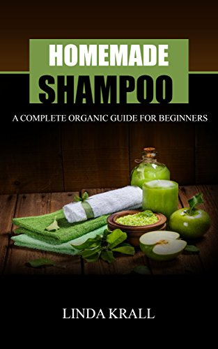 Homemade Shampoos: A Complete Organic Guide For Beginners (beauty products, body butter,shampoo making,organic body care)