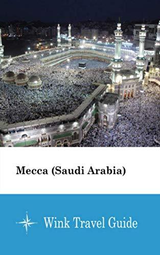 Mecca (Saudi Arabia) - Wink Travel Guide (Travel Arabia Saudi Guide)