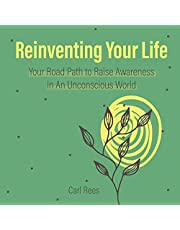 Reinventing Your Life: Your Road Path to Raise Awareness in an Unconscious World