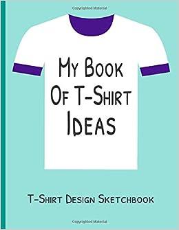 Buy My Book of T-Shirt Ideas T-Shirt Design Sketchbook: Blank T
