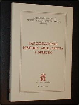 LAS COLECCIONES: HISTORIA, ARTE, CIENCIA Y DERECHO: Amazon.es: Antonio Pau Pedrón - Mª del Carmen Francés Causapé (Editores): Libros
