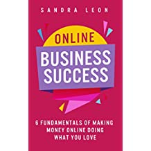 Online Business Success: 6 Fundamentals of Making Money Online Doing What You Love