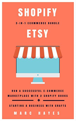 Shopify + Etsy 3-in-1 Ecommerce Bundle: Run A Successful E-Commerce Marketplace with 2 Shopify Books + Starting A Business with Crafts