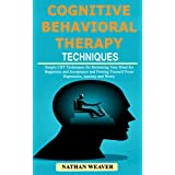 Cognitive Behavioral Therapy Techniques: Simple CBT Techniques for Retraining Your Mind for Happiness and Acceptance and Freeing Yourself from Depression, Anxiety and Worry