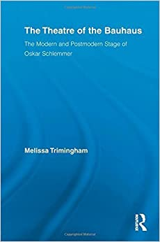 Book The Theatre of the Bauhaus: The Modern and Postmodern Stage of Oskar Schlemmer (Routledge Advances in Theatre and Performance Studies) Reprint edition by Trimingham, Melissa (2012)