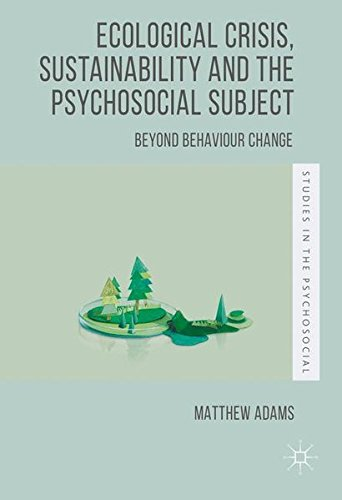 Ecological Crisis, Sustainability and the Psychosocial Subject: Beyond Behaviour Change (Studies in the Psychosocial)