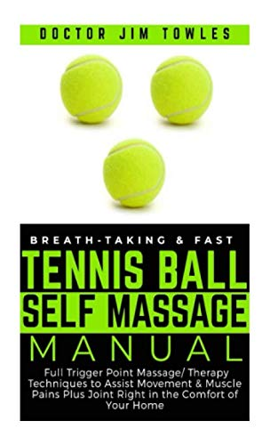 (Breath-taking & Fast Tennis Ball Self Massage Manual: Full Trigger Point Massage/Therapy Techniques to Assist Movement & Muscle Pains Plus Joint Right in the Comfort of Your Home)