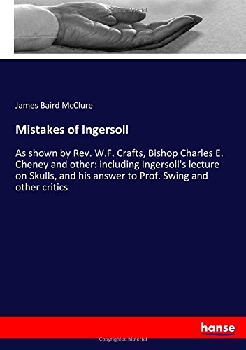 Mistakes of Ingersoll: As shown by Rev. W.F. Crafts, Bishop Charles E. Cheney and other: including Ingersoll's lecture on Skulls, and his answer to Prof. Swing and other critics pdf epub
