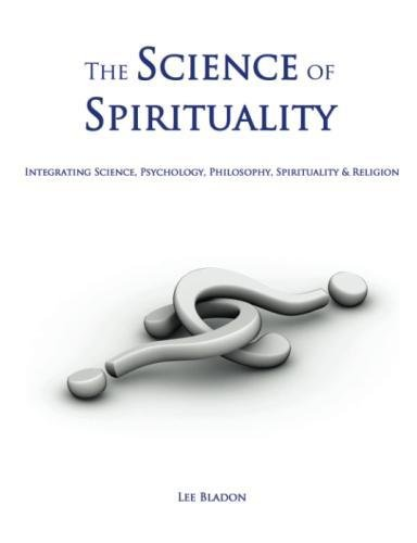 The Science of Spirituality: Integrating Science, Psychology, Philosophy, Spirituality & Religion