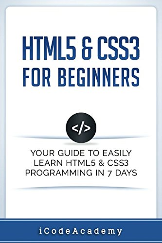HTML5 & CSS3 For Beginners: Your Guide To Easily Learn HTML5 & CSS3 Programming in 7 Days