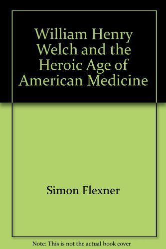 William Henry Welch and the Heroic Age of American Medicine by Simon Flexner