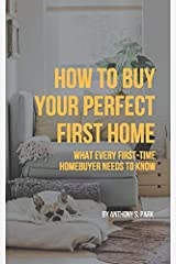 How to Buy Your Perfect First Home: What Every First-Time Homebuyer Needs to Know Paperback