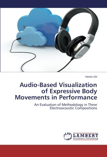 Download Audio-Based Visualization of Expressive Body Movements in Performance: An Evaluation of Methodology in Three Electroacoustic Compositions pdf epub