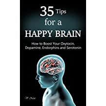 Happy Brain: 35 Tips to a Happy Brain: How to Boost Your Oxytocin, Dopamine, Endorphins, and Serotonin (Brain Power, Brain Function, Boost Endorphins, Brain Science, Brain Exercise, Train Your Brain)