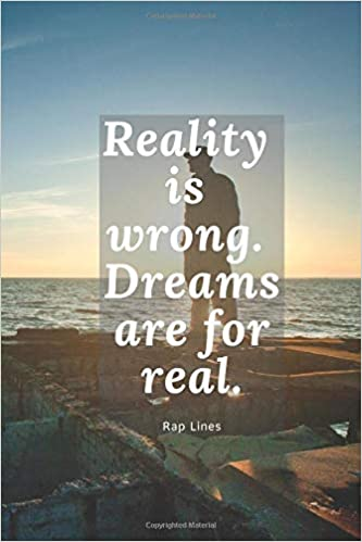 Reality is wrong  Dreams are for real : Rap notebook