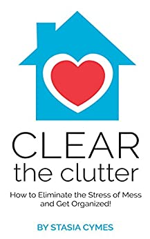 Clear the Clutter: How to Eliminate the Stress of Mess and Get Organized! by [Cymes, Stasia ]