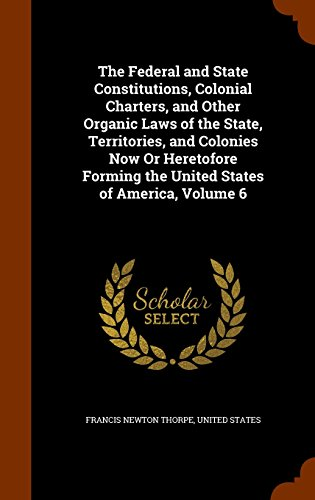 The Federal and State Constitutions, Colonial Charters, and Other Organic Laws of the State, Territories, and Colonies N