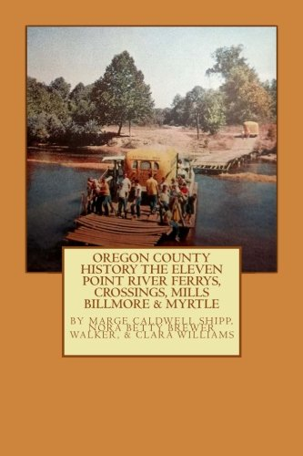 Oregon County  History  The Eleven Point River, Ferrys, Crossings, Mills  Billmo (Volume 7)