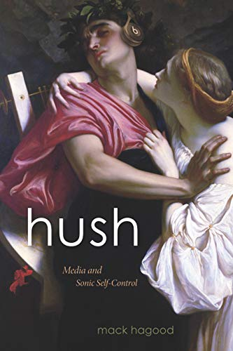 Hush: Media and Sonic Self-Control (Sign, Storage, Transmission) by [Hagood, Mack]