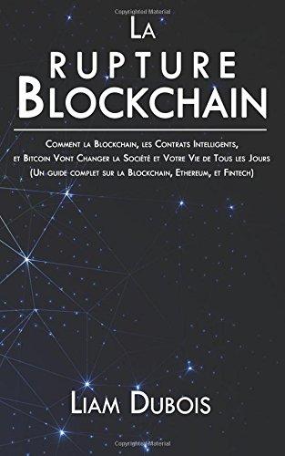 La rupture Blockchain: Comment la Blockchain, les Contrats Intelligents, et Bitcoin Vont Changer la Société et Votre Vie de Tous les Jours (Un guide complet sur la Blockchain, Ethereum, et Fintech) Broché – 12 avril 2017 Liam Dubois 1545281726