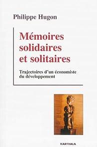 Mémoires solidaires et solitaires. Trajectoires d'un économiste du développement par Philippe Hugon