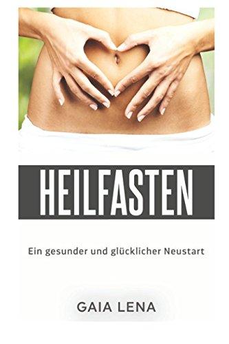 Heilfasten - Ein gesunder und glücklicher Neustart: Wie Heilfasten mein Leben veränderte und wie ihr mit Heilfasten den Darm reinigen, den Körper entsäuern und den Geist befreien könnt.