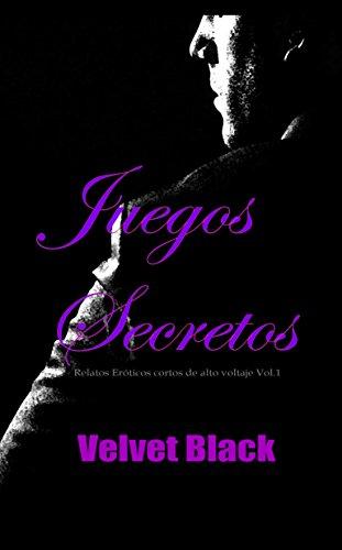 Juegos Secretos: Relatos Eróticos cortos de alto voltaje Vol.1 (Spanish Edition)
