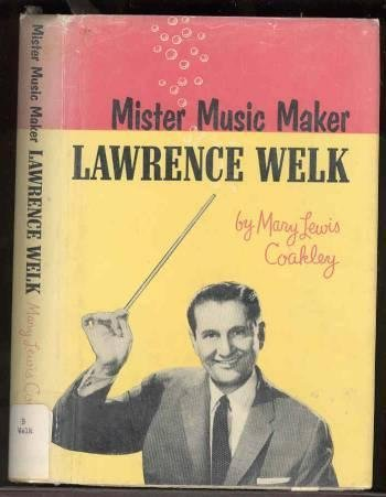Mister Music Maker, Lawrence Welk by Mary Lewis Coakley