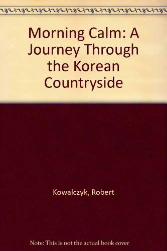 Morning Calm: A Journey Through the Korean Countryside Robert Kowalczyk