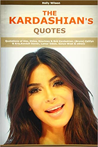 Quotes of Kardashians: Quotations of Kim, Khloe, Kourtney & Rob Kardashian, (Bruce) Caitlyn & Kris,Kendall Jenner, Lamar Odom, Kanye West - <strong>Kim Kardashian</strong>