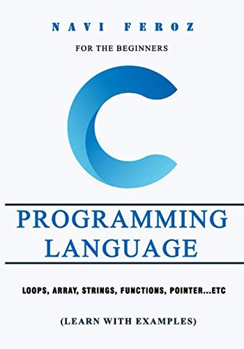 C Programming language-For the Beginners: Loops, Array, Strings, Functions, Pointer…etc (Learn with Examples)
