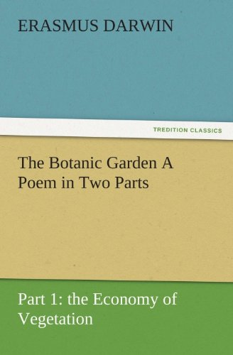 The Botanic Garden A Poem in Two Parts. Part 1: the Economy of Vegetation (TREDITION CLASSICS)