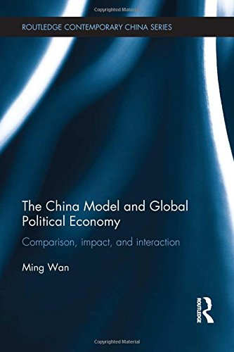 The China Model and Global Political Economy: Comparison, Impact, and Interaction (Routledge Contemporary China)