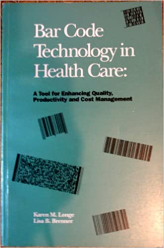 Bar Code Technology in Health Care : Tool for Enhancing Quality Productivity and Cost Management