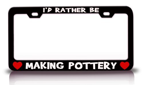 I'd Rather BE Making Pottery Hobby Sports Metal License Plate Frame Tag Holder Black