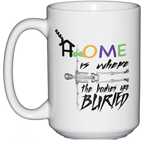 Home Is Where the Bodies are Buried - Funny Halloween Coffee Mugs with Dark Humor