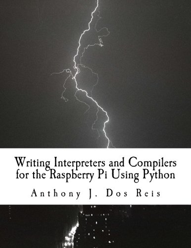 Writing Interpreters and Compilers for the Raspberry Pi Using Python by CreateSpace Independent Publishing Platform