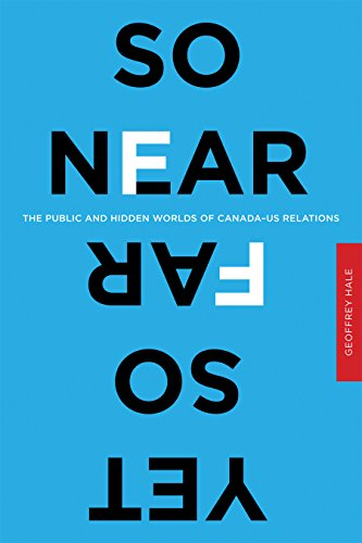 So Near Yet So Far: The Public and Hidden Worlds of Canada-US Relations
