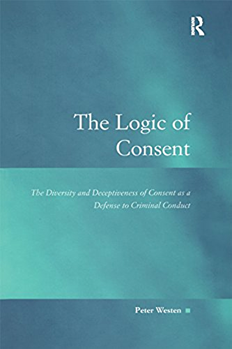 The Logic of Consent: The Diversity and Deceptiveness of Consent as a Defense to Criminal Conduct (Law, Justice and Power) (English Edition)