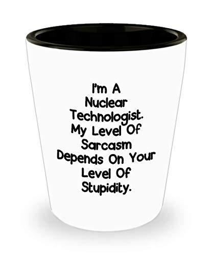 Funny Shot Glass - I'm A Nuclear Technologist. My Level Of Sarcasm Depends On Your Level Of Stupidity. - Unique Gift Idea Birthday Present Novelty Cup For Men Women Thank You Appreciation (Nuclear Shot Glass)