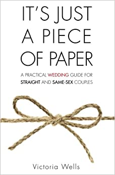 Book It's Just a Piece of Paper: A Practical Wedding Guide for Straight and Same-Sex Couples