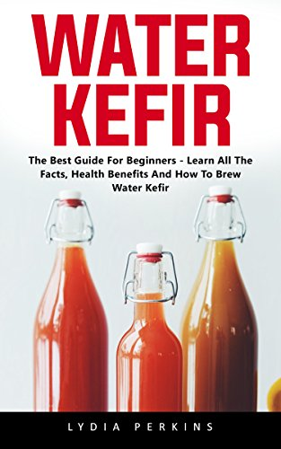 Water Kefir: The Best Guide For Beginners - Learn All The Facts, Health Benefits And How To Brew Water Kefir by Lydia  Perkins