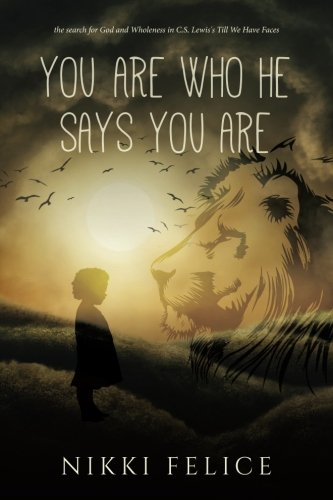 You are who He says you are: the search for God and Wholeness in C.S. Lewis's Till We Have Faces (Till We Have Faces A Myth Retold)