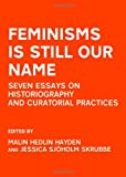 Feminisms Is Still Our Name: Seven Essays on Historiography and Curatorial Practices, Malin Hedlin Hayden and Jessica Sjoholm Skrubbe, 1443823317