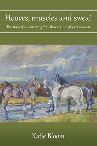 Hooves, Muscles and Sweat: The story of a pioneering Yorkshire equine physiotherapist por Katie Bloom