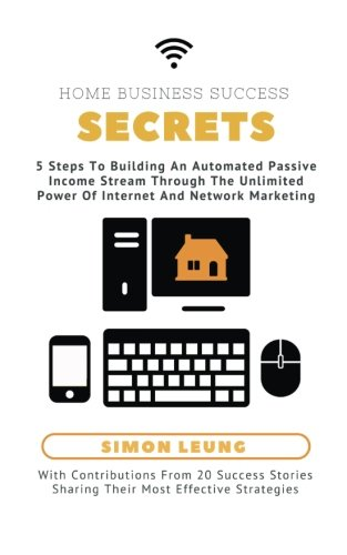 Download Home Business Success Secrets: 5 Steps To Building An Automated Passive Income Stream Through The Power Of Internet And Network Marketing PDF