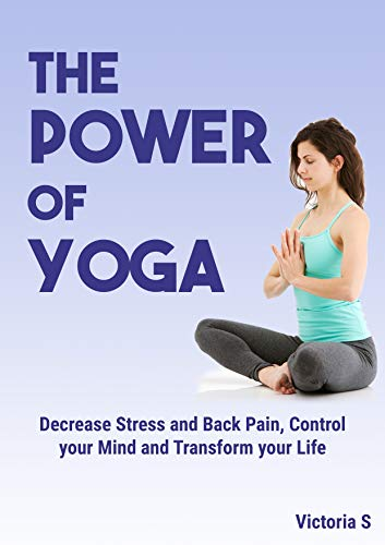 The Power of Yoga: Decrease Stress And Back Pain, Control Your Mind, And Transform Your Life (Yoga, Yoga for Beginners, Yoga Poses, Relieve Stress, ...