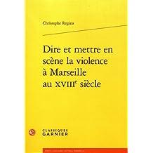 Dire Et Mettre En Scene La Violence a Marseille Au Xviiie Siecle