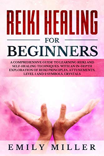 Reiki Energy Healing - Reiki Healing for Beginners: A COMPREHENSIVE GUIDE to Learning Reiki and Self-Healing TECHNIQUES: With an In-depth Exploration of Reiki PRINCIPLES, ATTUNEMENTS, Level 1 and 2 SYMBOLS and CRYSTALS