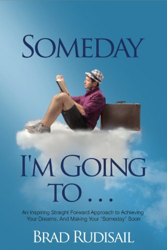 Someday I'm Going To .: An Inspiring Straightforward Approach to Achieving Your Dreams and Making Your 'Someday' Soon